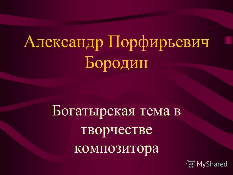 Александр Порфирьевич Бородин Богатырская тема в творчестве композитора
