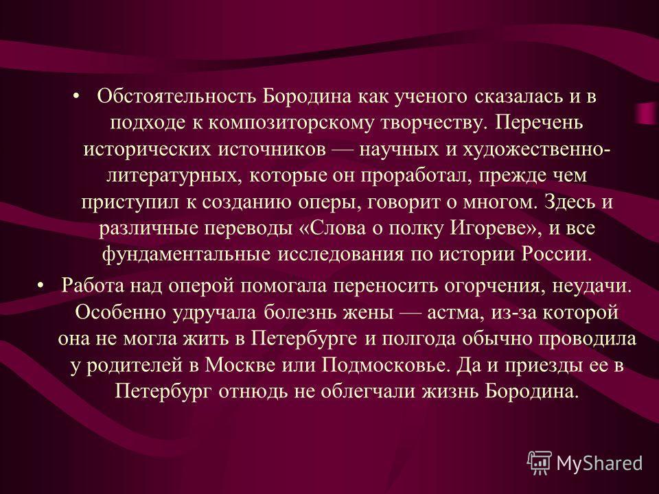 Обстоятельность Бородина как ученого сказалась и в подходе к композиторскому творчеству. Перечень исторических источников научных и художественно- литературных, которые он проработал, прежде чем приступил к созданию оперы, говорит о многом. Здесь и р