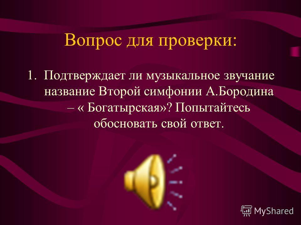Вопрос для проверки: 1.Подтверждает ли музыкальное звучание название Второй симфонии А.Бородина – « Богатырская»? Попытайтесь обосновать свой ответ.