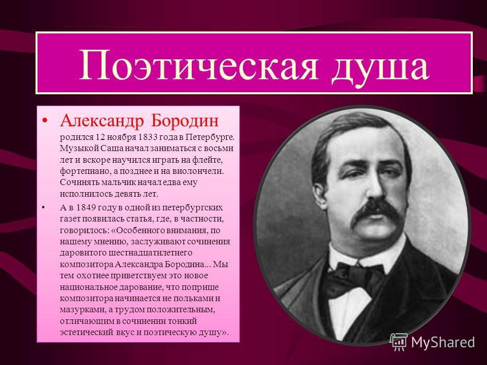 Поэтическая душа Александр Бородин родился 12 ноября 1833 года в Петербурге. Музыкой Саша начал заниматься с восьми лет и вскоре научился играть на флейте, фортепиано, а позднее и на виолончели. Сочинять мальчик начал едва ему исполнилось девять лет.