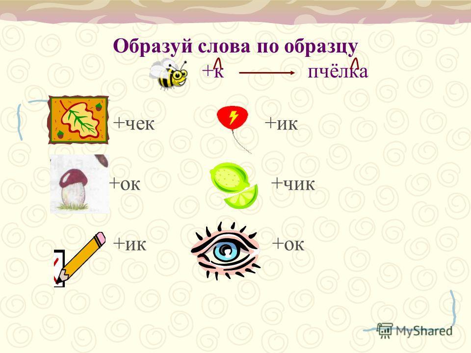 Образуй слова по образцу +к пчёлка +чек +ик +ок +чик +ик +ок