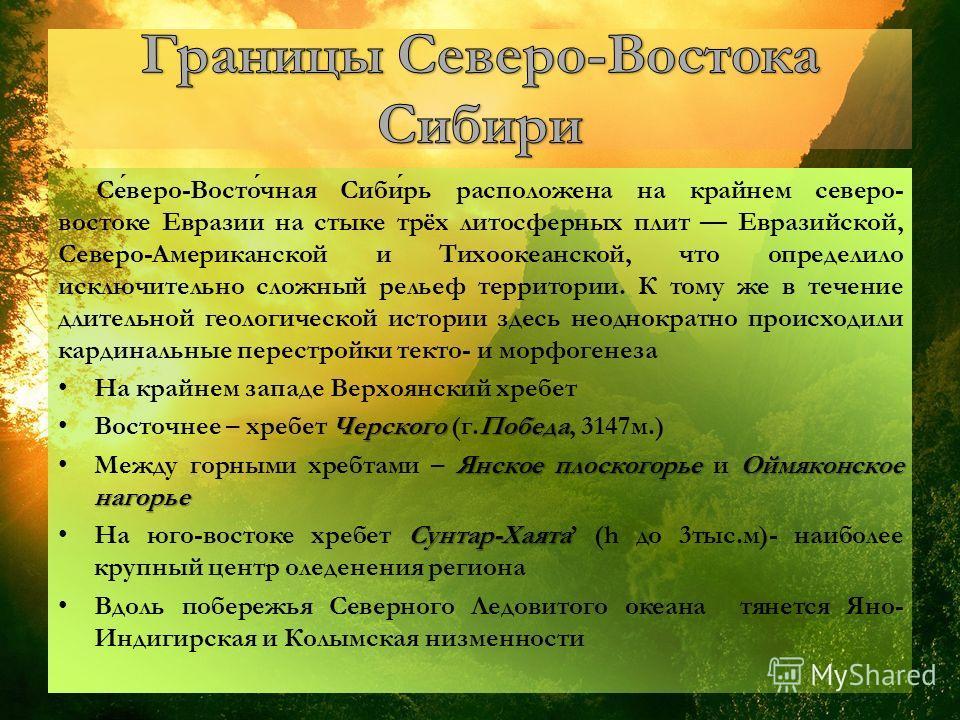 Северо-Восточная Сибирь расположена на крайнем северо- востоке Евразии на стыке трёх литосферных плит Евразийской, Северо-Американской и Тихоокеанской, что определило исключительно сложный рельеф территории. К тому же в течение длительной геологическ