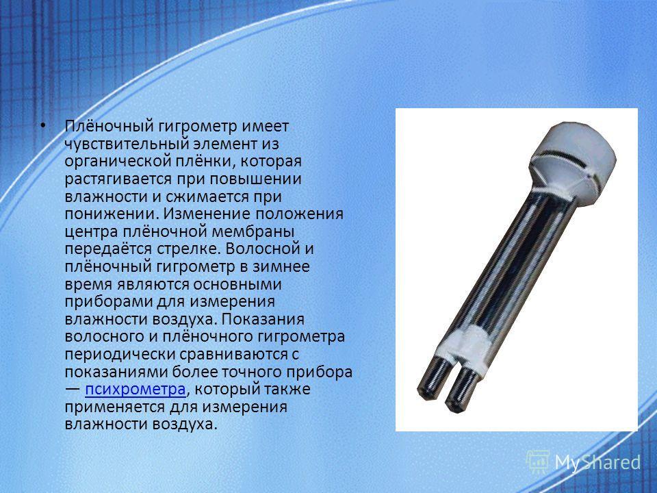 Плёночный гигрометр имеет чувствительный элемент из органической плёнки, которая растягивается при повышении влажности и сжимается при понижении. Изменение положения центра плёночной мембраны передаётся стрелке. Волосной и плёночный гигрометр в зимне