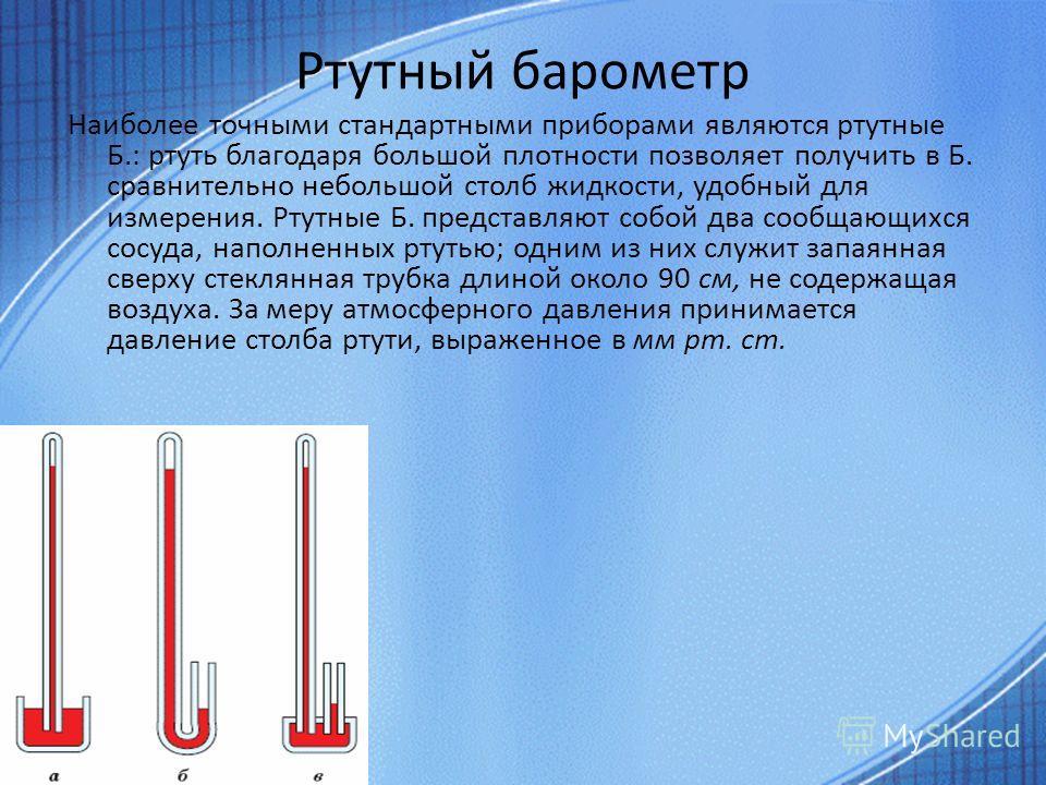 Ртутный барометр Наиболее точными стандартными приборами являются ртутные Б.: ртуть благодаря большой плотности позволяет получить в Б. сравнительно небольшой столб жидкости, удобный для измерения. Ртутные Б. представляют собой два сообщающихся сосуд