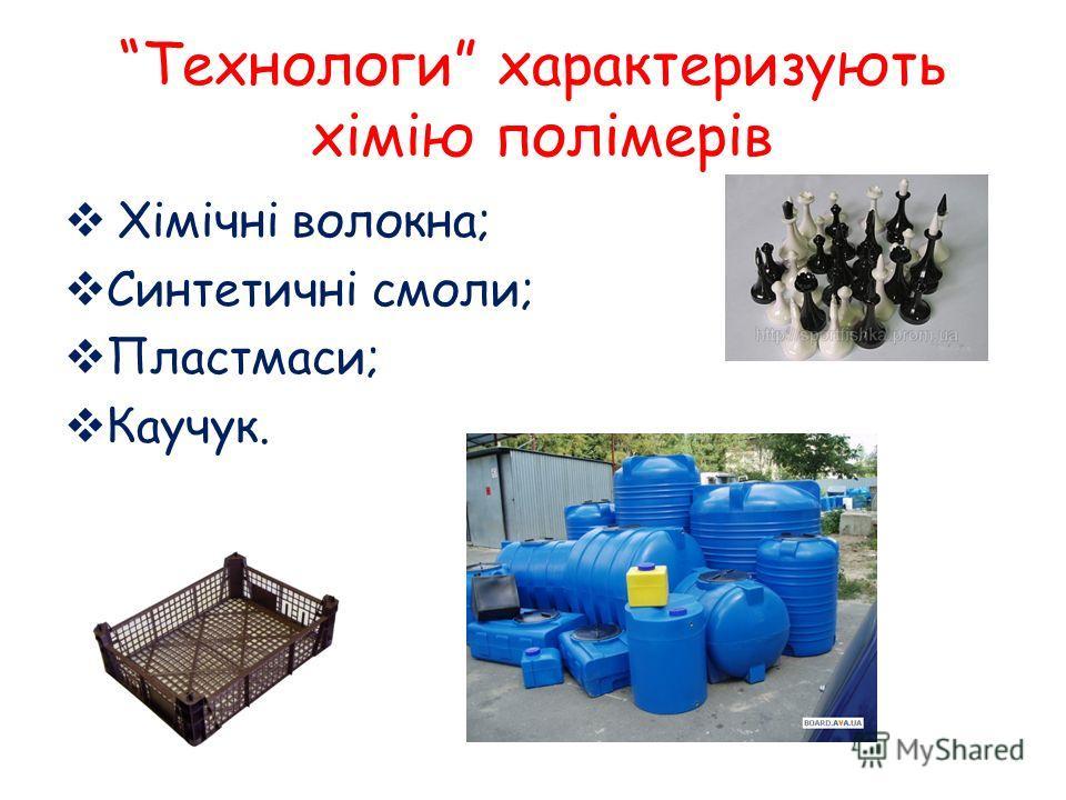 Технологи характеризують хімію полімерів Хімічні волокна; Синтетичні смоли; Пластмаси; Каучук.