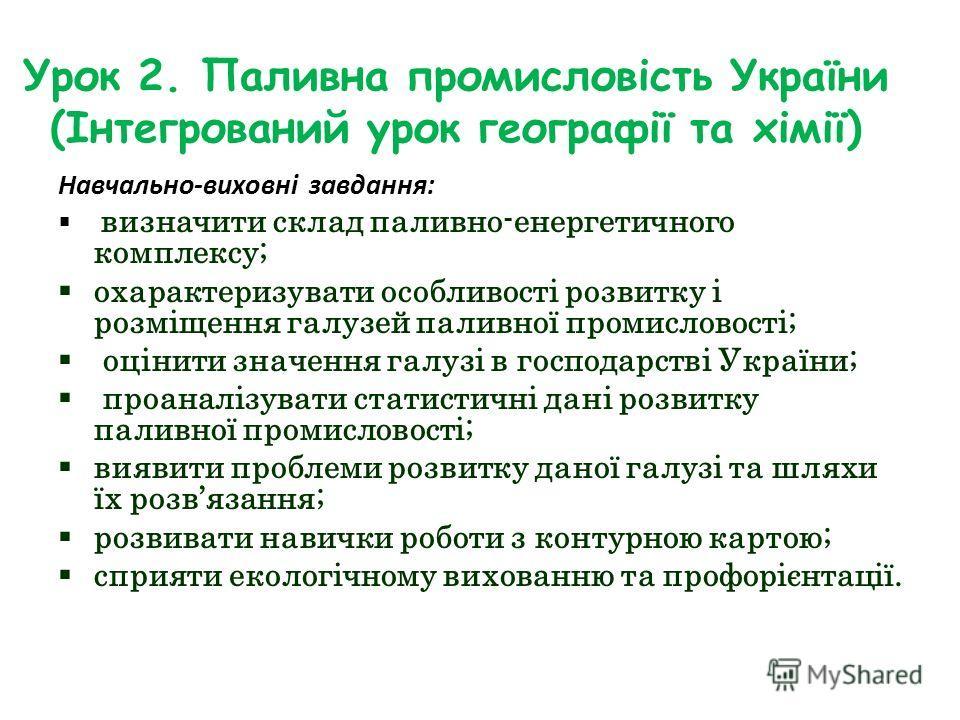 Урок 2. Паливна промисловість України (Інтегрований урок географії та хімії) Навчально-виховні завдання: визначити склад паливно-енергетичного комплексу; охарактеризувати особливості розвитку і розміщення галузей паливної промисловості; оцінити значе
