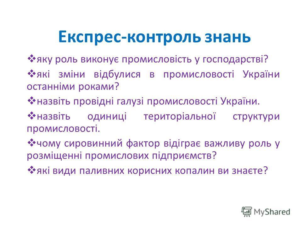 Експрес-контроль знань яку роль виконує промисловість у господарстві? які зміни відбулися в промисловості України останніми роками? назвіть провідні галузі промисловості України. назвіть одиниці територіальної структури промисловості. чому сировинний