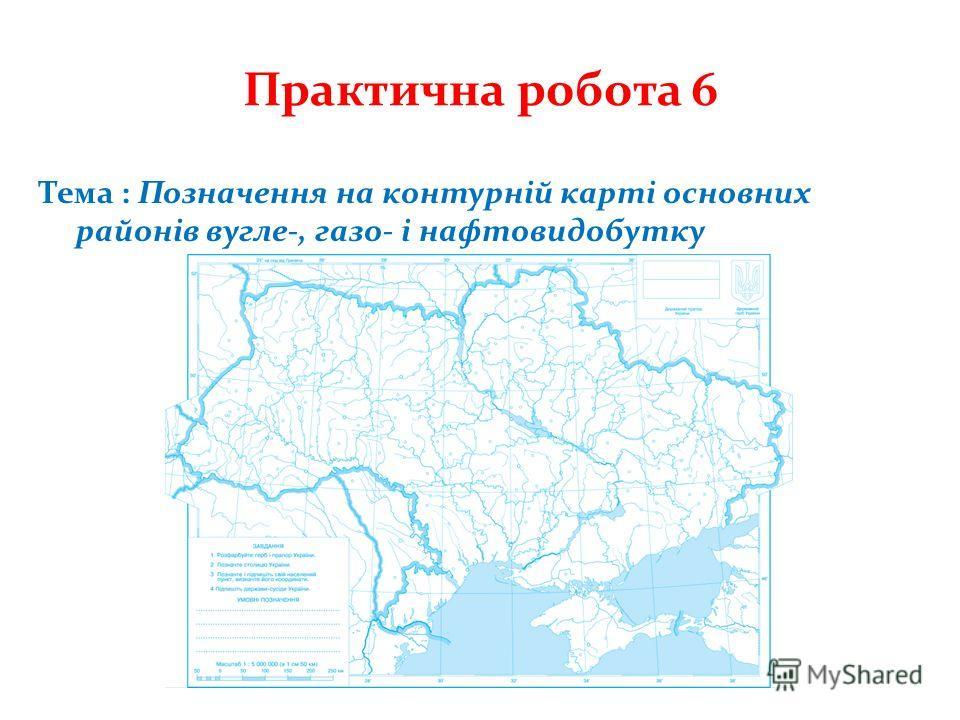 Практична робота 6 Тема : Позначення на контурній карті основних районів вугле-, газо- і нафтовидобутку
