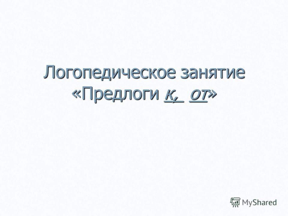 Логопедическое занятие «Предлоги к, от»