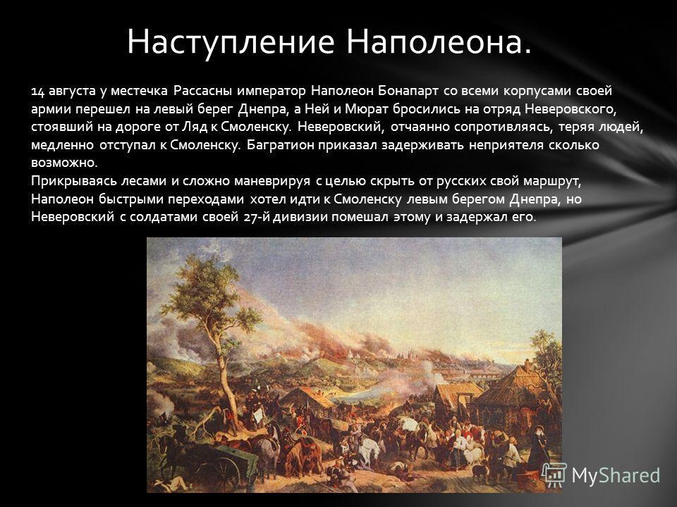 Наступление Наполеона. 14 августа у местечка Рассасны император Наполеон Бонапарт со всеми корпусами своей армии перешел на левый берег Днепра, а Ней и Мюрат бросились на отряд Неверовского, стоявший на дороге от Ляд к Смоленску. Неверовский, отчаянн