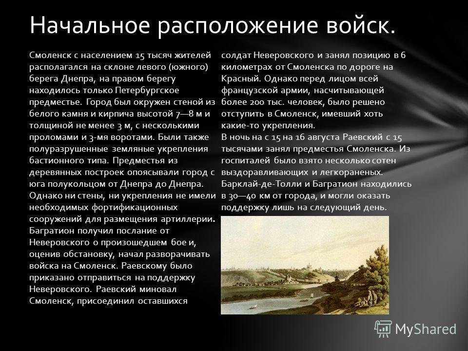 Смоленск с населением 15 тысяч жителей располагался на склоне левого (южного) берега Днепра, на правом берегу находилось только Петербургское предместье. Город был окружен стеной из белого камня и кирпича высотой 78 м и толщиной не менее 3 м, с неско