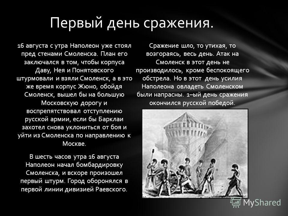 16 августа с утра Наполеон уже стоял пред стенами Смоленска. План его заключался в том, чтобы корпуса Даву, Нея и Понятовского штурмовали и взяли Смоленск, а в это же время корпус Жюно, обойдя Смоленск, вышел бы на большую Московскую дорогу и воспреп