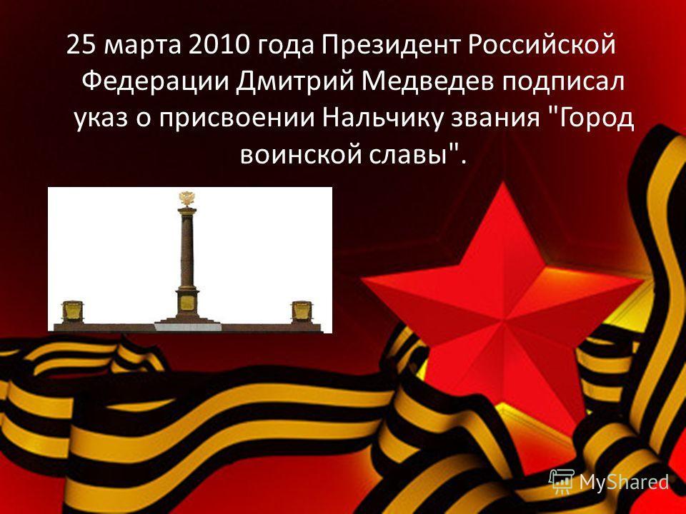 25 марта 2010 года Президент Российской Федерации Дмитрий Медведев подписал указ о присвоении Нальчику звания Город воинской славы.