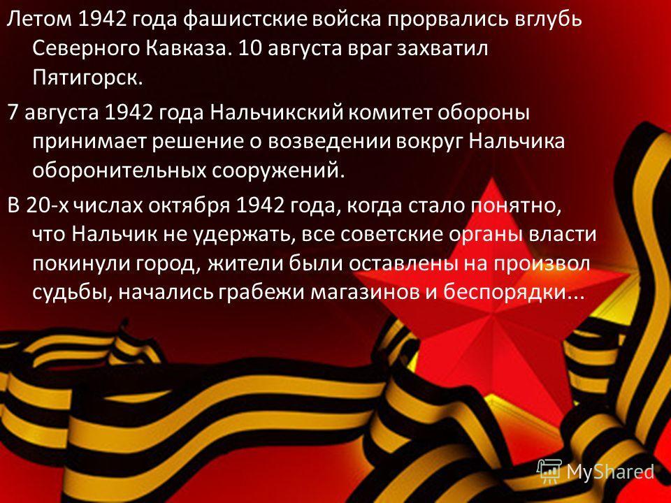 Летом 1942 года фашистские войска прорвались вглубь Северного Кавказа. 10 августа враг захватил Пятигорск. 7 августа 1942 года Нальчикский комитет обороны принимает решение о возведении вокруг Нальчика оборонительных сооружений. В 20-х числах октября