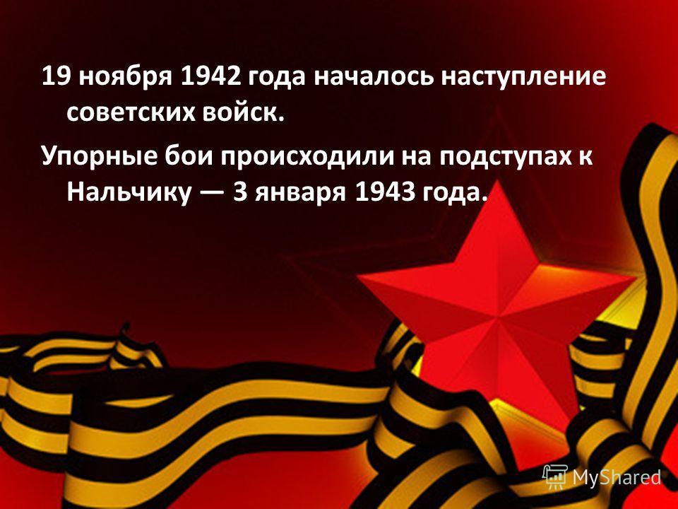 19 ноября 1942 года началось наступление советских войск. Упорные бои происходили на подступах к Нальчику 3 января 1943 года.