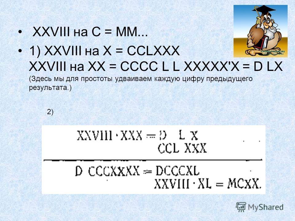 XXVIII на С = ММ... 1) XXVIII на X = ССLХХХ XXVIII на XX = СССС L L ХХХХХ'Х = D LX (Здесь мы для простоты удваиваем каждую цифру предыдущего результата.) 2)