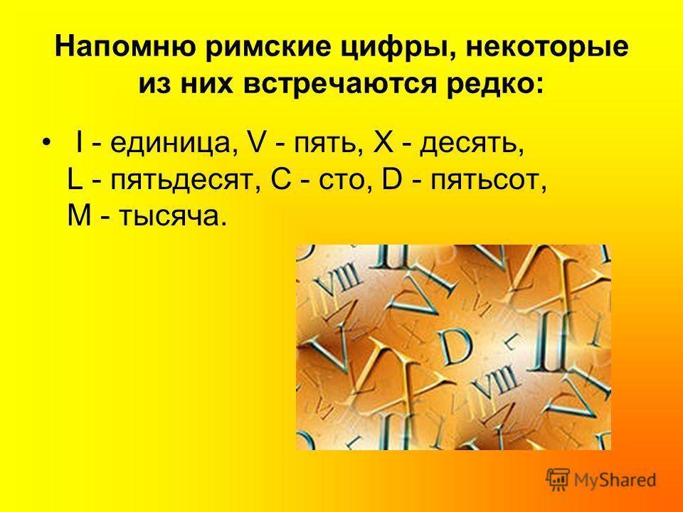Напомню римские цифры, некоторые из них встречаются редко: I - единица, V - пять, X - десять, L - пятьдесят, С - сто, D - пятьсот, М - тысяча.
