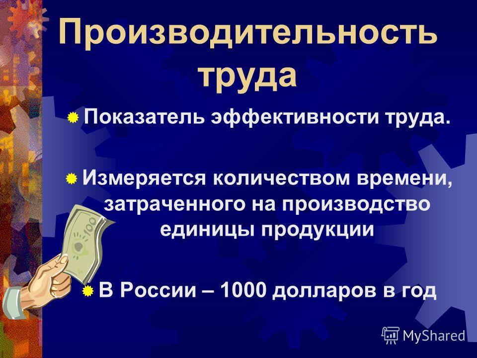 Производительность труда Показатель эффективности труда. Измеряется количеством времени, затраченного на производство единицы продукции В России – 1000 долларов в год