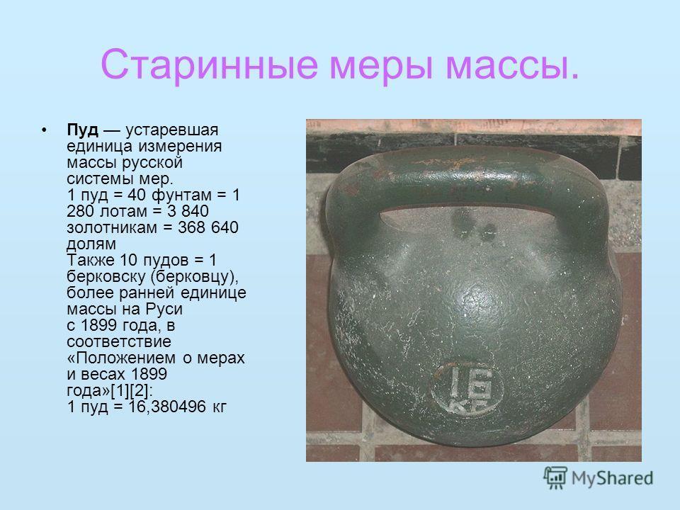 Старинные меры массы. Пуд устаревшая единица измерения массы русской системы мер. 1 пуд = 40 фунтам = 1 280 лотам = 3 840 золотникам = 368 640 долям Также 10 пудов = 1 берковску (берковцу), более ранней единице массы на Руси с 1899 года, в соответств