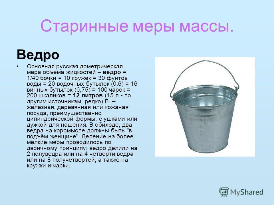 Старинные меры массы. Ведро Основная русская дометрическая мера объема жидкостей – ведро = 1/40 бочки = 10 кружек = 30 фунтов воды = 20 водочных бутылок (0,6) = 16 винных бутылок (0,75) = 100 чарок = 200 шкаликов = 12 литров (15 л - по другим источни