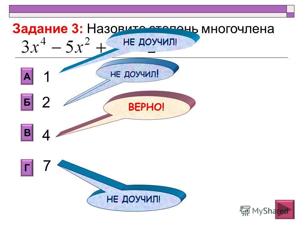 2 В Б А Г 1 4 7 Задание 3: Назовите степень многочлена НЕ ДОУЧИЛ! ВЕРНО! НЕ ДОУЧИЛ !