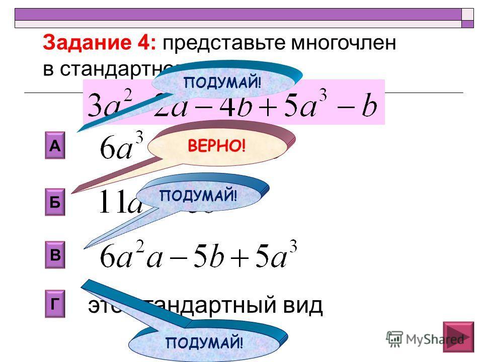 Б В А Г это стандартный вид Задание 4: представьте многочлен в стандартном виде ПОДУМАЙ! ВЕРНО! ПОДУМАЙ!