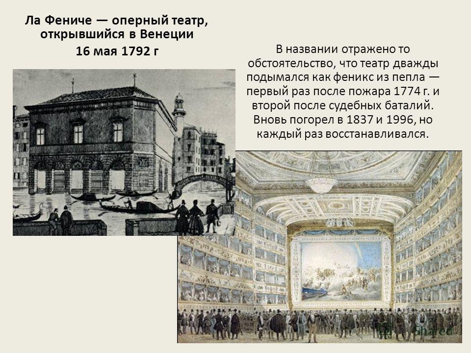 Ла Фениче оперный театр, открывшийся в Венеции 16 мая 1792 г В названии отражено то обстоятельство, что театр дважды подымался как феникс из пепла первый раз после пожара 1774 г. и второй после судебных баталий. Вновь погорел в 1837 и 1996, но каждый