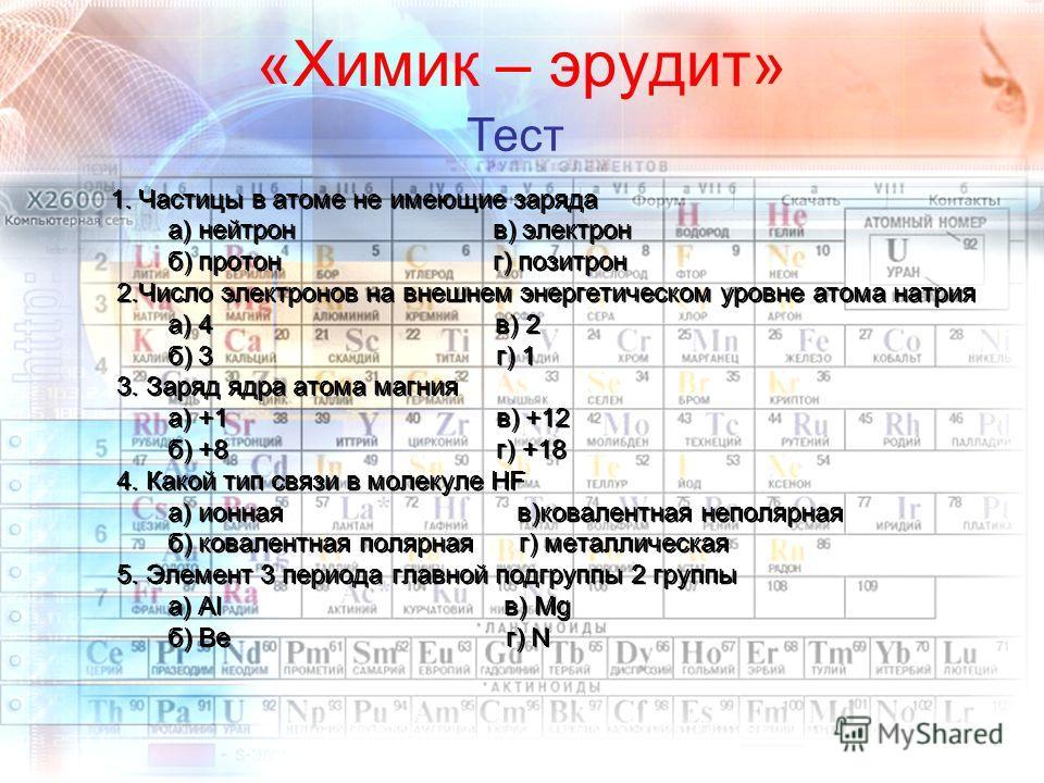 «Химик – эрудит» 1. Частицы в атоме не имеющие заряда а) нейтрон в) электрон б) протон г) позитрон 2.Число электронов на внешнем энергетическом уровне атома натрия а) 4 в) 2 б) 3 г) 1 3. Заряд ядра атома магния а) +1 в) +12 б) +8 г) +18 4. Какой тип