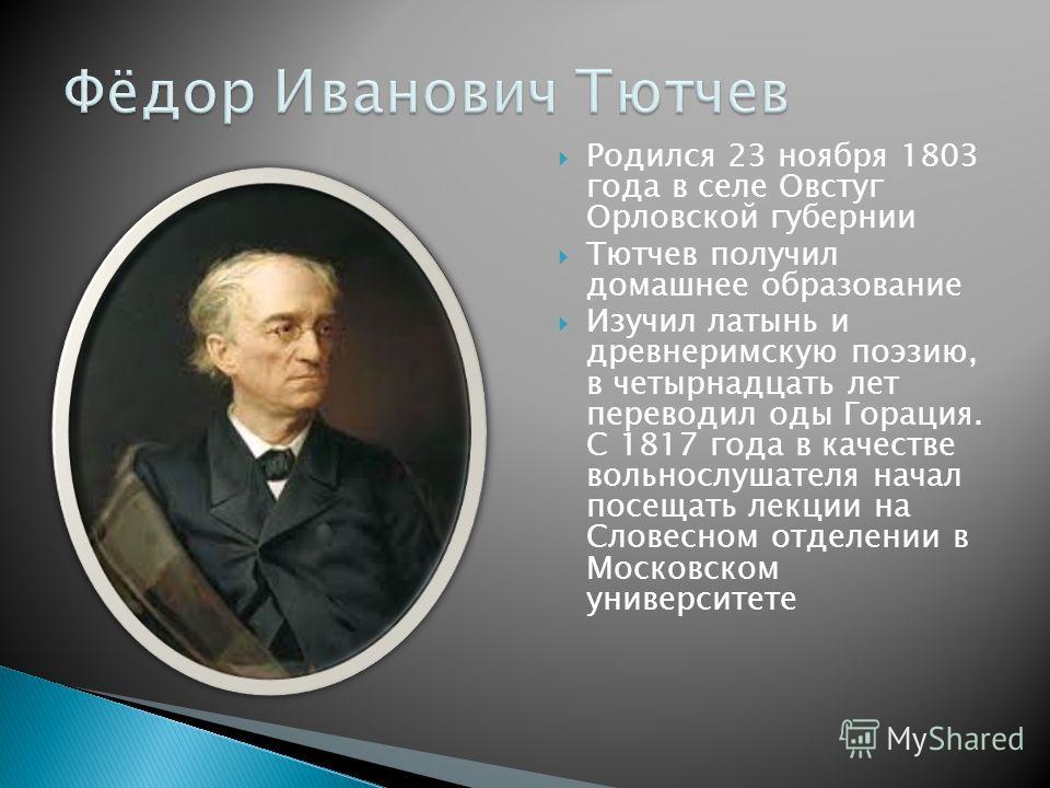 Родился 23 ноября 1803 года в селе Овстуг Орловской губернии Тютчев получил домашнее образование Изучил латынь и древнеримскую поэзию, в четырнадцать лет переводил оды Горация. С 1817 года в качестве вольнослушателя начал посещать лекции на Словесном