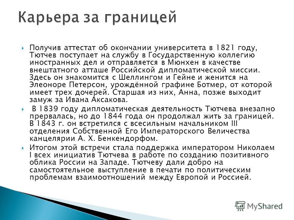 Получив аттестат об окончании университета в 1821 году, Тютчев поступает на службу в Государственную коллегию иностранных дел и отправляется в Мюнхен в качестве внештатного атташе Российской дипломатической миссии. Здесь он знакомится с Шеллингом и Г
