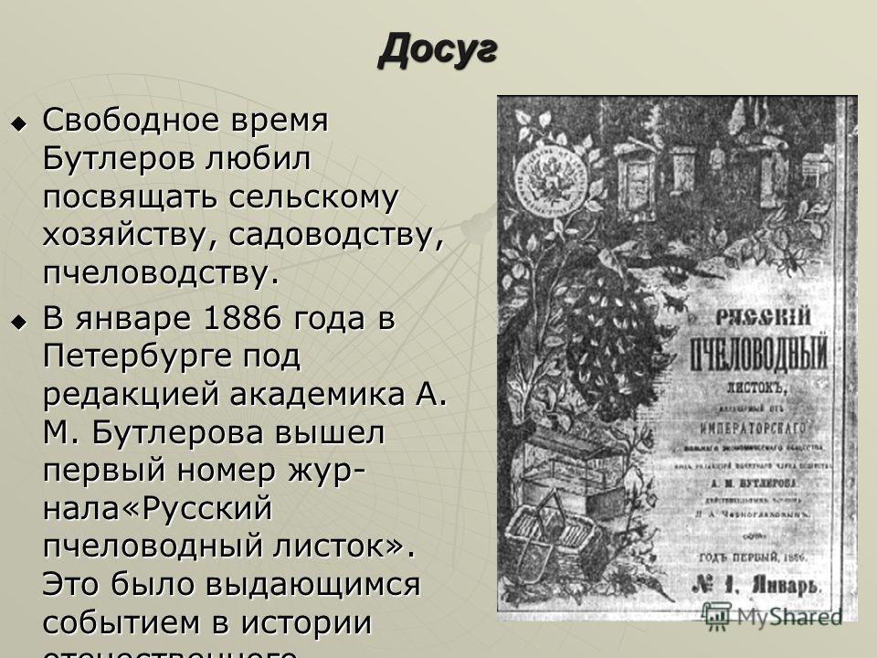 Досуг Свободное время Бутлеров любил посвящать сельскому хозяйству, садоводству, пчеловодству. Свободное время Бутлеров любил посвящать сельскому хозяйству, садоводству, пчеловодству. В январе 1886 года в Петербурге под редакцией академика А. М. Бутл