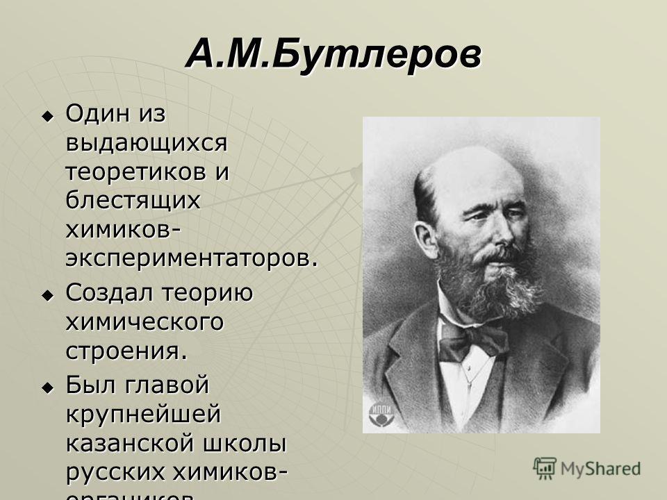 А.М.Бутлеров Один из выдающихся теоретиков и блестящих химиков- экспериментаторов. Один из выдающихся теоретиков и блестящих химиков- экспериментаторов. Создал теорию химического строения. Создал теорию химического строения. Был главой крупнейшей каз