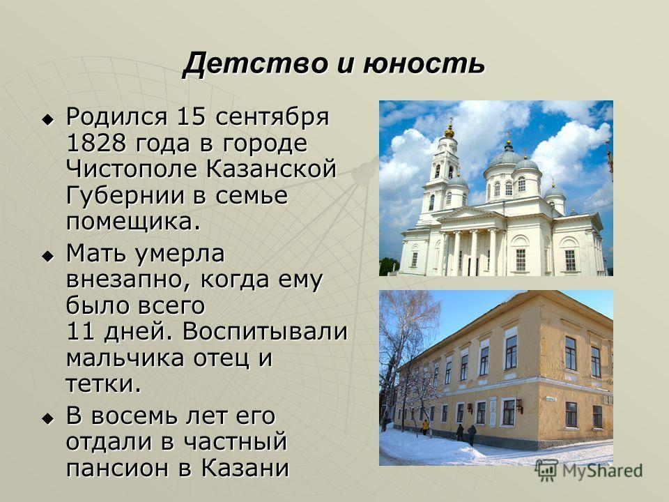 Детство и юность Родился 15 сентября 1828 года в городе Чистополе Казанской Губернии в семье помещика. Родился 15 сентября 1828 года в городе Чистополе Казанской Губернии в семье помещика. Мать умерла внезапно, когда ему было всего 11 дней. Воспитыва