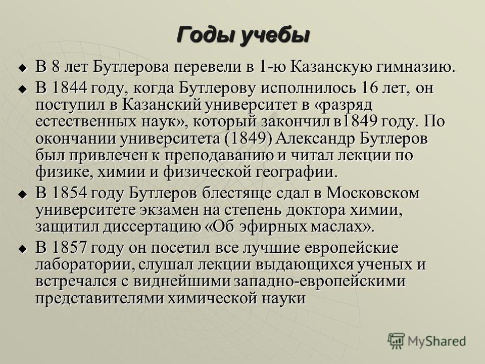 Годы учебы В 8 лет Бутлерова перевели в 1-ю Казанскую гимназию. В 8 лет Бутлерова перевели в 1-ю Казанскую гимназию. В 1844 году, когда Бутлерову исполнилось 16 лет, он поступил в Казанский университет в «разряд естественных наук», который закончил в