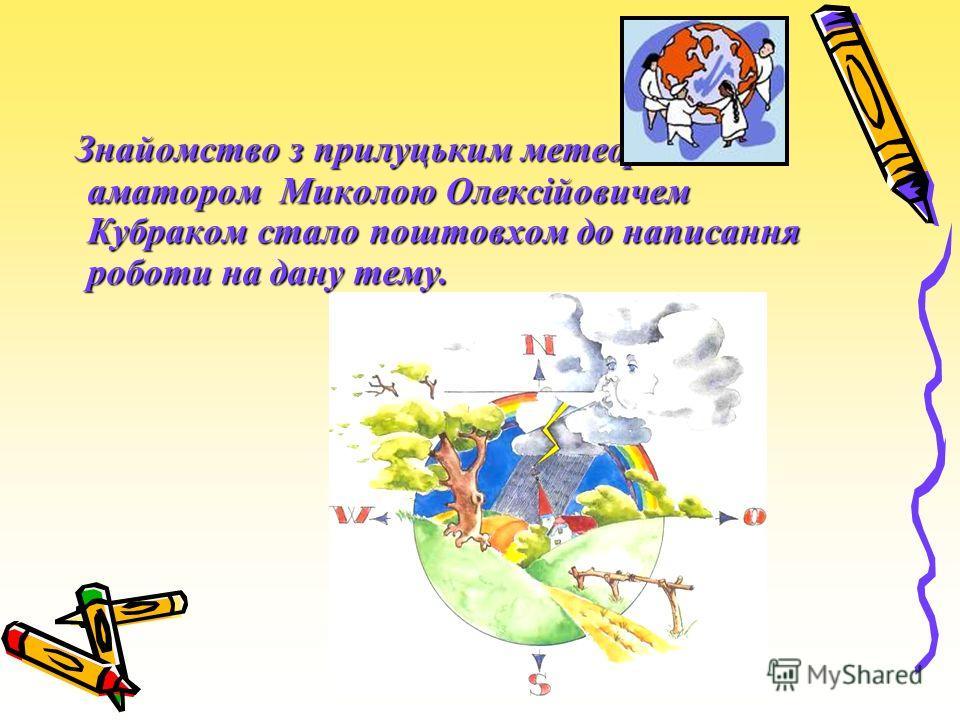 Знайомство з прилуцьким метеорологом- аматором Миколою Олексійовичем Кубраком стало поштовхом до написання роботи на дану тему. Знайомство з прилуцьким метеорологом- аматором Миколою Олексійовичем Кубраком стало поштовхом до написання роботи на дану