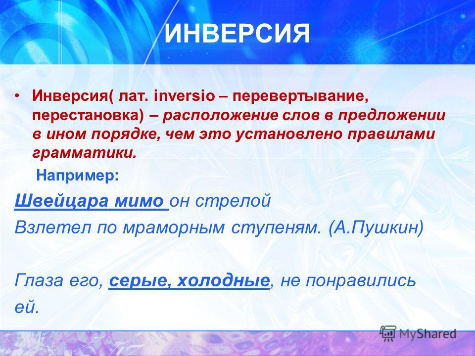 ИНВЕРСИЯ Инверсия( лат. inversio – перевертывание, перестановка) – расположение слов в предложении в ином порядке, чем это установлено правилами грамматики. Например: Швейцара мимо он стрелой Взлетел по мраморным ступеням. (А.Пушкин) Глаза его, серые