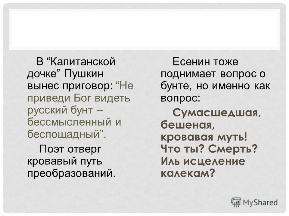 В Капитанской дочке Пушкин вынес приговор: Не приведи Бог видеть русский бунт – бессмысленный и беспощадный. Поэт отверг кровавый путь преобразований. Есенин тоже поднимает вопрос о бунте, но именно как вопрос: Сумасшедшая, бешеная, кровавая муть! Чт
