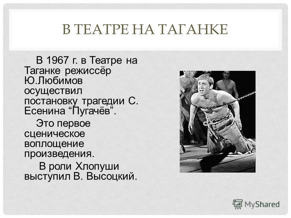 В ТЕАТРЕ НА ТАГАНКЕ В 1967 г. в Театре на Таганке режиссёр Ю.Любимов осуществил постановку трагедии С. Есенина Пугачёв. Это первое сценическое воплощение произведения. В роли Хлопуши выступил В. Высоцкий.