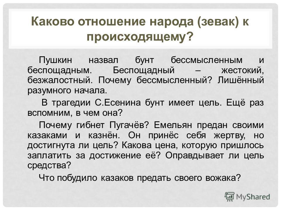 Каково отношение народа (зевак) к происходящему? Пушкин назвал бунт бессмысленным и беспощадным. Беспощадный – жестокий, безжалостный. Почему бессмысленный? Лишённый разумного начала. В трагедии С.Есенина бунт имеет цель. Ещё раз вспомним, в чем она?