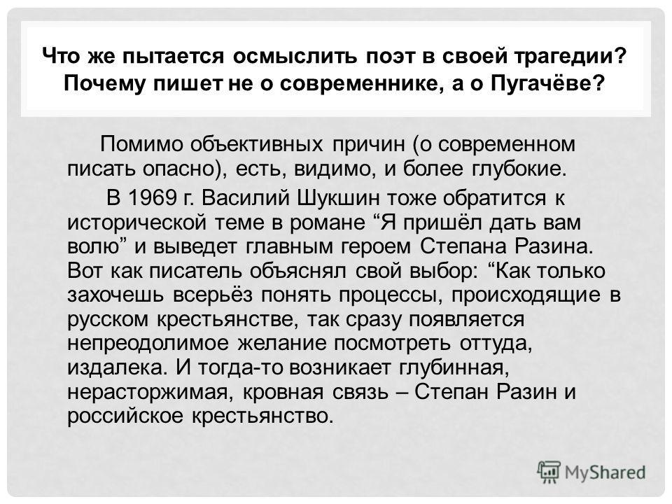 Что же пытается осмыслить поэт в своей трагедии? Почему пишет не о современнике, а о Пугачёве? Помимо объективных причин (о современном писать опасно), есть, видимо, и более глубокие. В 1969 г. Василий Шукшин тоже обратится к исторической теме в рома