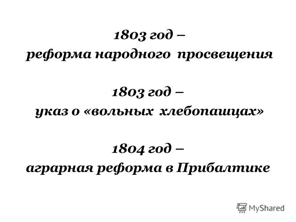 1803 год – реформа народного просвещения 1803 год – указ о «вольных хлебопашцах» 1804 год – аграрная реформа в Прибалтике
