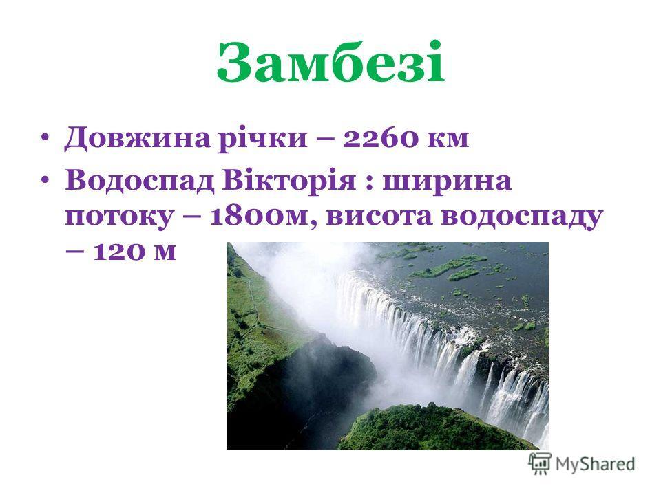 Замбезі Довжина річки – 2260 км Водоспад Вікторія : ширина потоку – 1800м, висота водоспаду – 120 м