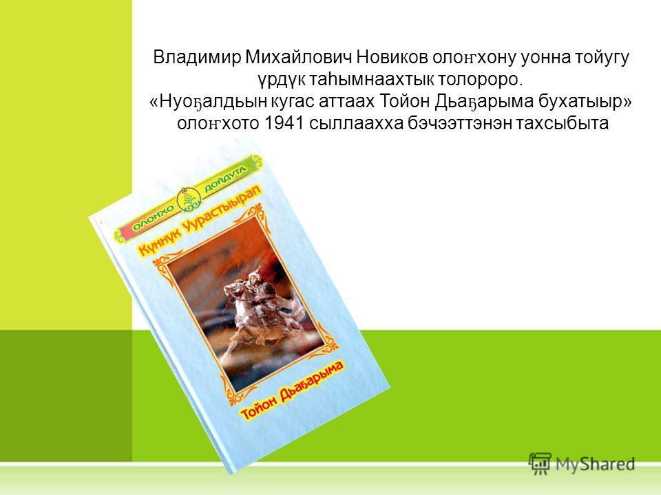 Владимир Михайлович Новиков оло ҥ хону уонна тойугу үрдүк таһымнаахтык толороро. «Нуо ҕ алдьын кугас аттаах Тойон Дьа ҕ арыма бухатыыр» оло ҥ хото 1941 сыллаахха бэчээттэнэн тахсыбыта