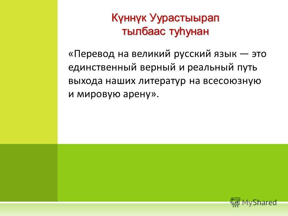 «Перевод на великий русский язык это единственный верный и реальный путь выхода наших литератур на всесоюзную и мировую арену». Күннүк Уурастыырап тылбаас туһунан