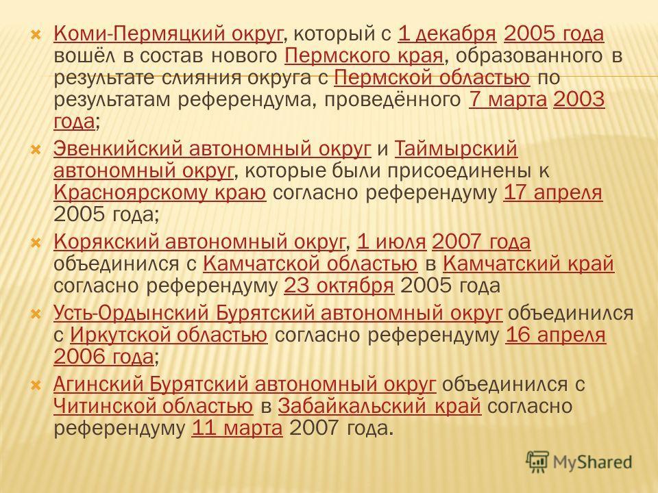 Коми-Пермяцкий округ, который с 1 декабря 2005 года вошёл в состав нового Пермского края, образованного в результате слияния округа с Пермской областью по результатам референдума, проведённого 7 марта 2003 года; Коми-Пермяцкий округ1 декабря2005 года