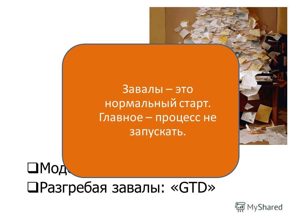 Модель F.A.C.T. Разгребая завалы: «GTD» Управление задачами и временем 26 Завалы – это нормальный старт. Главное – процесс не запускать.