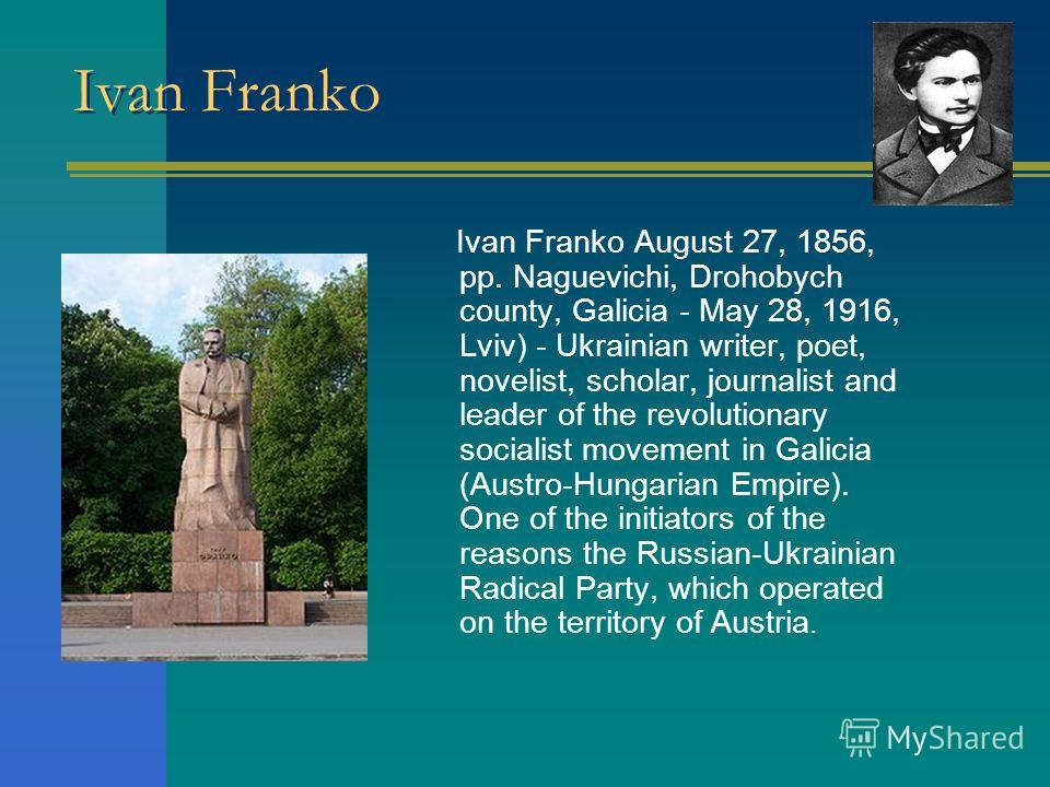 Ivan Franko Ivan Franko August 27, 1856, pp. Naguevichi, Drohobych county, Galicia - May 28, 1916, Lviv) - Ukrainian writer, poet, novelist, scholar, journalist and leader of the revolutionary socialist movement in Galicia (Austro-Hungarian Empire).