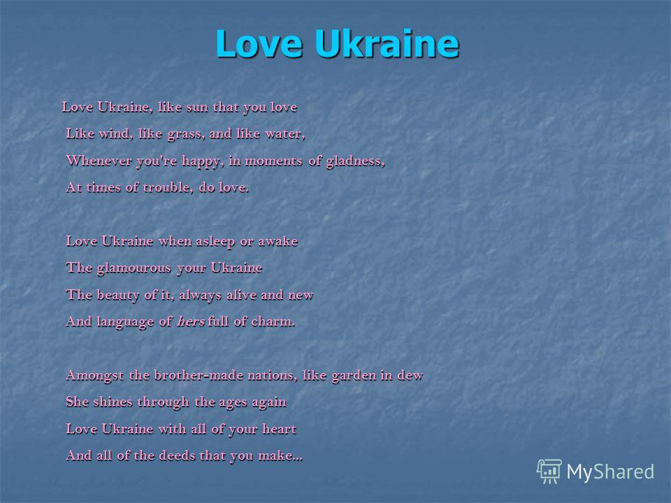 Love Ukraine Love Ukraine, like sun that you love Like wind, like grass, and like water, Whenever you're happy, in moments of gladness, At times of trouble, do love. Love Ukraine when asleep or awake The glamourous your Ukraine The beauty of it, alwa