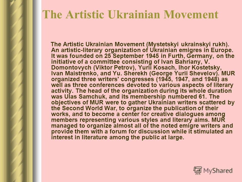 The Artistic Ukrainian Movement The Artistic Ukrainian Movement (Mystetskyi ukrainskyi rukh). An artistic-literary organization of Ukrainian emigres in Europe. It was founded on 25 September 1945 in Furth, Germany, on the initiative of a committee co