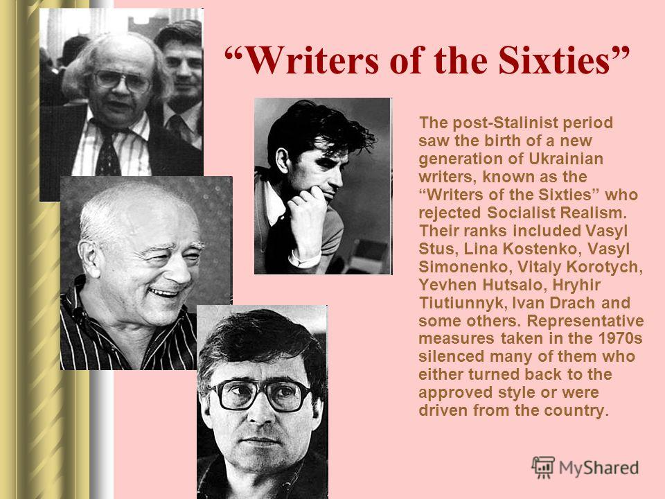 Writers of the Sixties The post-Stalinist period saw the birth of a new generation of Ukrainian writers, known as the Writers of the Sixties who rejected Socialist Realism. Their ranks included Vasyl Stus, Lina Kostenko, Vasyl Simonenko, Vitaly Korot